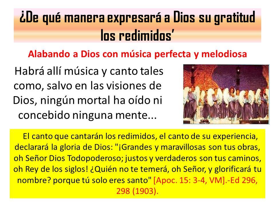 ¿De qué manera expresará a Dios su gratitud los redimidos Alabando a Dios con música perfecta y melodiosa Habrá allí música y canto tales como, salvo