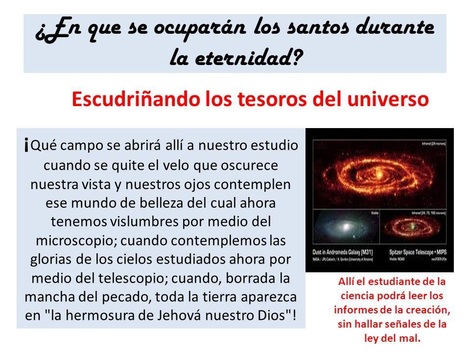 ¿En que se ocuparán los santos durante la eternidad? Escudriñando los tesoros del universo ¡ Qué campo se abrirá allí a nuestro estudio cuando se quit
