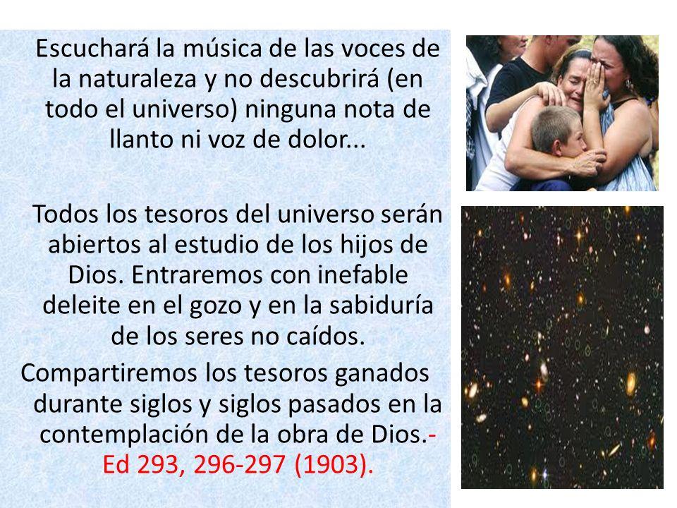 Escuchará la música de las voces de la naturaleza y no descubrirá (en todo el universo) ninguna nota de llanto ni voz de dolor... Todos los tesoros de