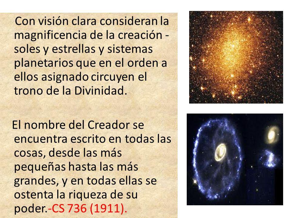 Con visión clara consideran la magnificencia de la creación - soles y estrellas y sistemas planetarios que en el orden a ellos asignado circuyen el tr
