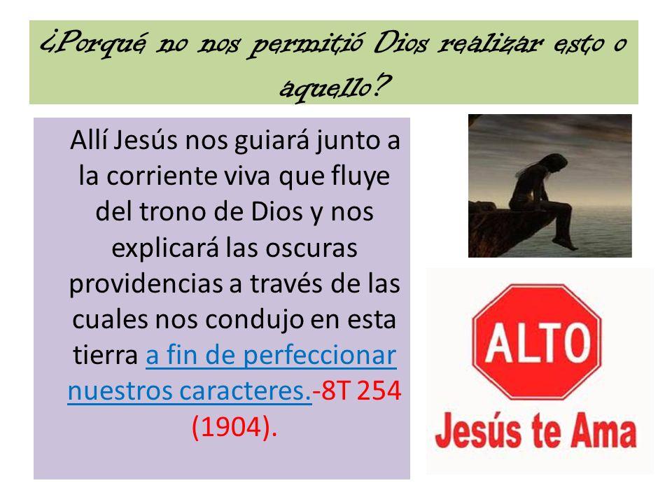 ¿Porqué no nos permitió Dios realizar esto o aquello? Allí Jesús nos guiará junto a la corriente viva que fluye del trono de Dios y nos explicará las