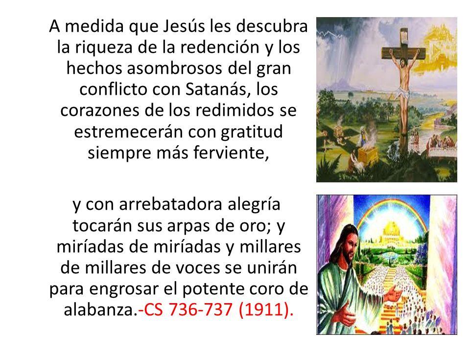 A medida que Jesús les descubra la riqueza de la redención y los hechos asombrosos del gran conflicto con Satanás, los corazones de los redimidos se e