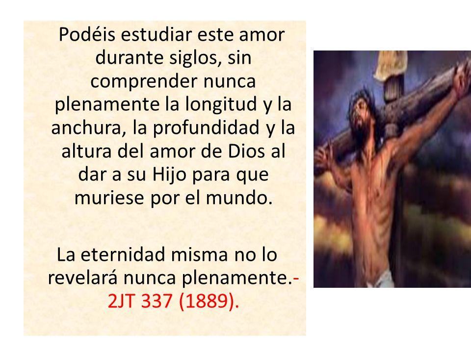 Podéis estudiar este amor durante siglos, sin comprender nunca plenamente la longitud y la anchura, la profundidad y la altura del amor de Dios al dar