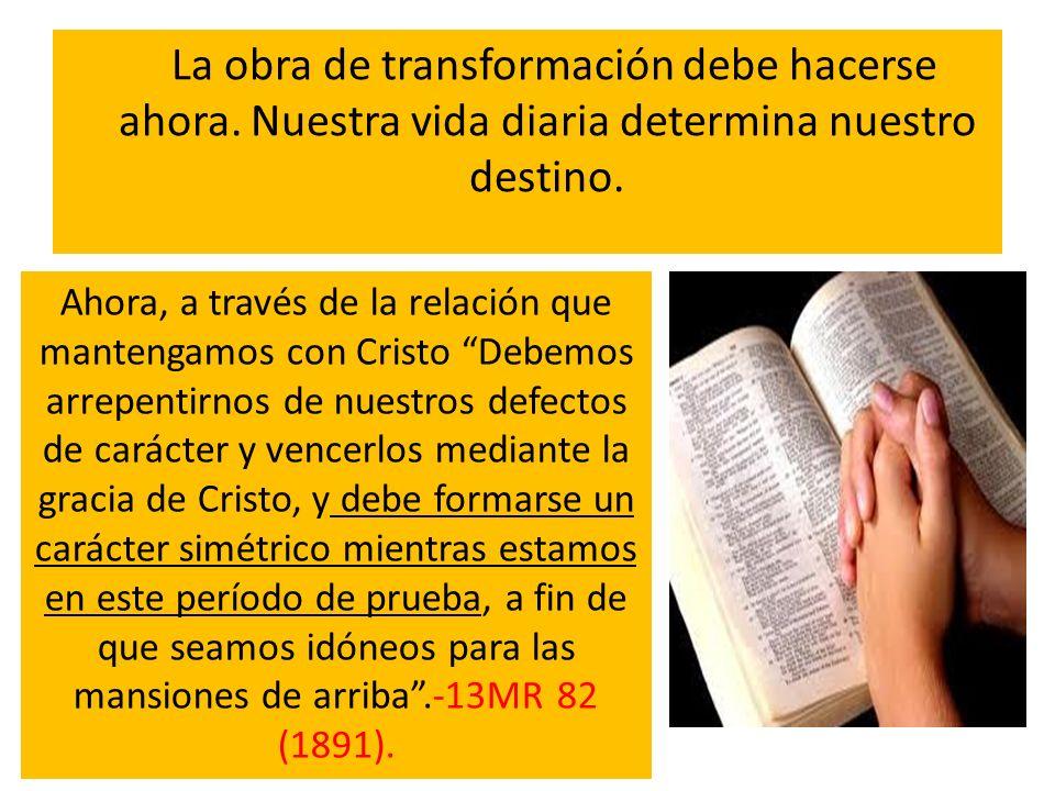 La obra de transformación debe hacerse ahora. Nuestra vida diaria determina nuestro destino. Ahora, a través de la relación que mantengamos con Cristo