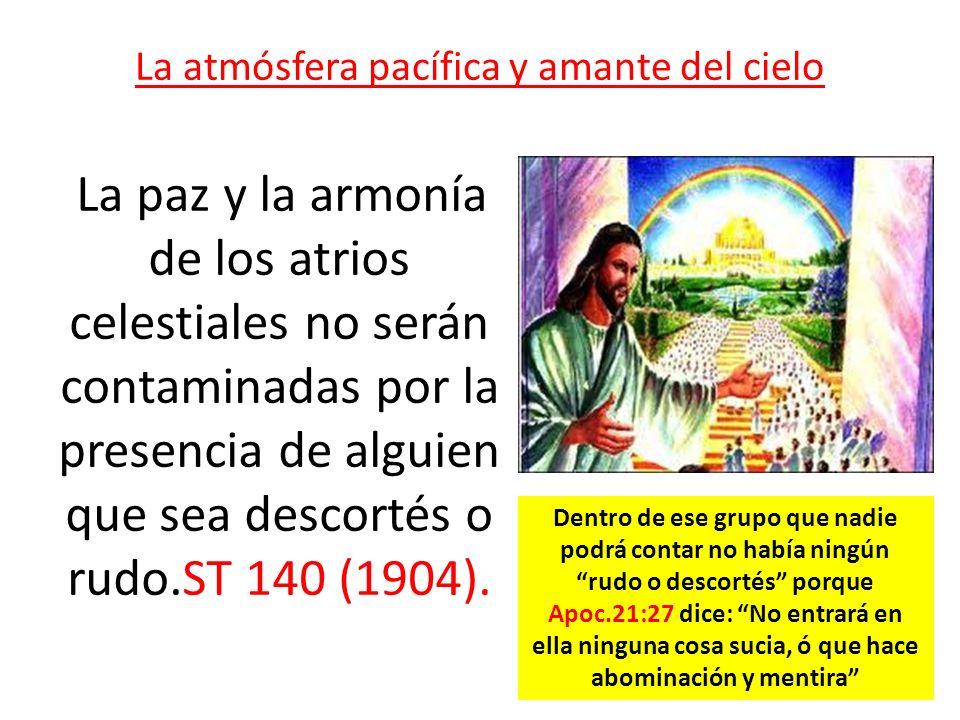La atmósfera pacífica y amante del cielo La paz y la armonía de los atrios celestiales no serán contaminadas por la presencia de alguien que sea desco