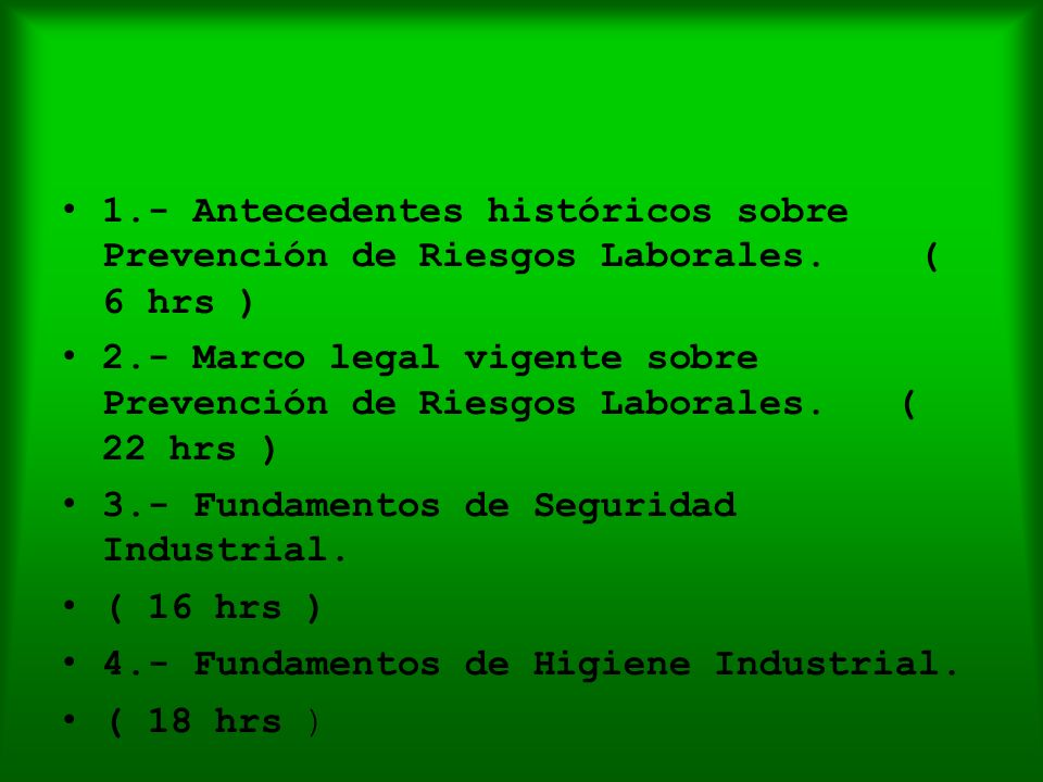 1.- Antecedentes históricos sobre Prevención de Riesgos Laborales. ( 6 hrs ) 2.- Marco legal vigente sobre Prevención de Riesgos Laborales. ( 22 hrs )