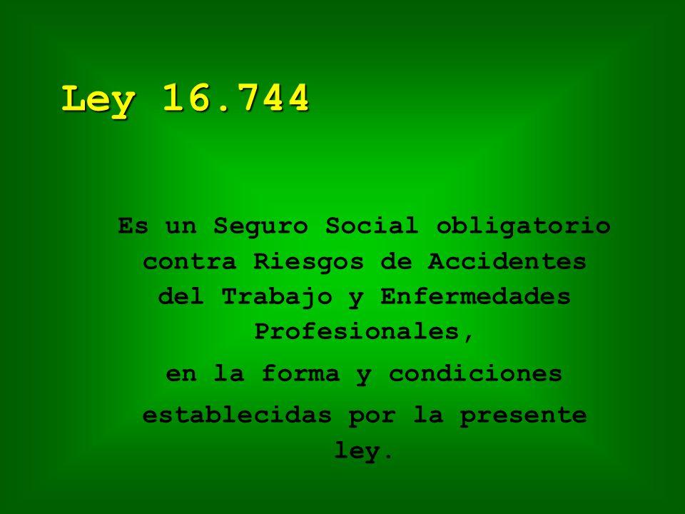 Ley 16.744 Es un Seguro Social obligatorio contra Riesgos de Accidentes del Trabajo y Enfermedades Profesionales, en la forma y condiciones establecidas por la presente ley.