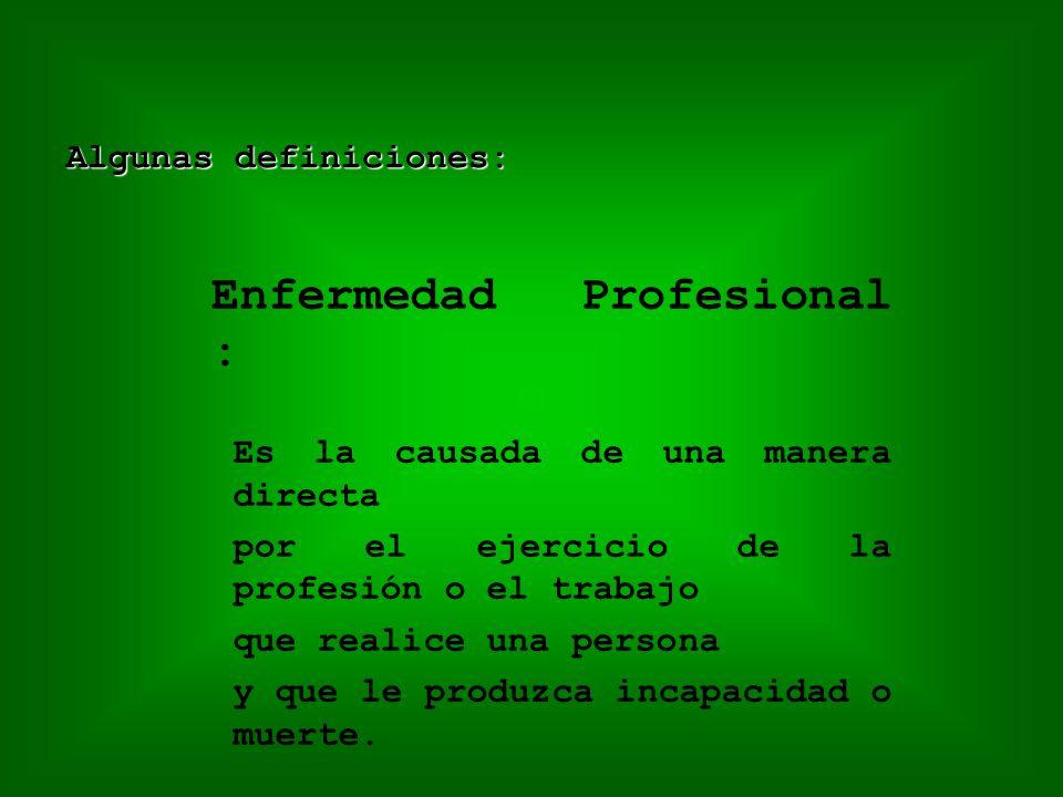 Enfermedad Profesional : Es la causada de una manera directa por el ejercicio de la profesión o el trabajo que realice una persona y que le produzca incapacidad o muerte.