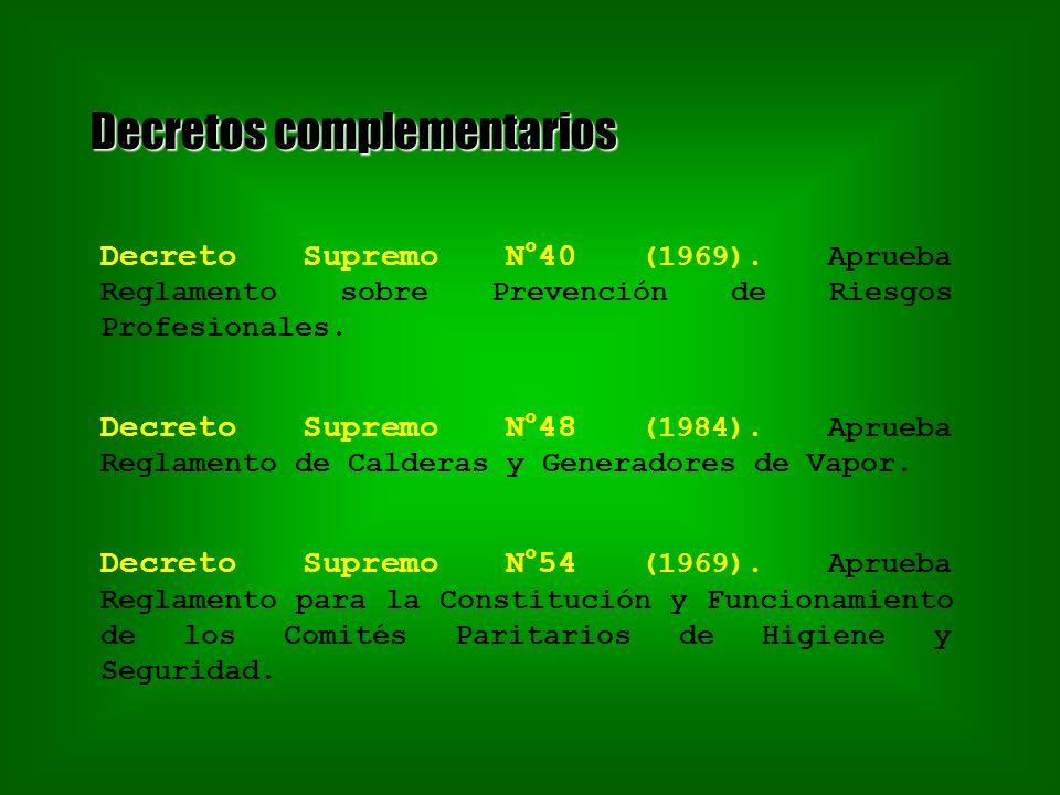 Decretos complementarios Decreto Supremo N°40 (1969). Aprueba Reglamento sobre Prevención de Riesgos Profesionales. Decreto Supremo N°48 (1984). Aprue