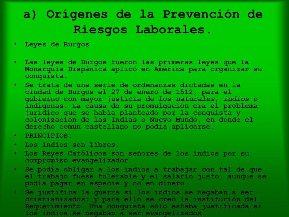 a) Orígenes de la Prevención de Riesgos Laborales. Leyes de Burgos Las leyes de Burgos fueron las primeras leyes que la Monarquía Hispánica aplicó en