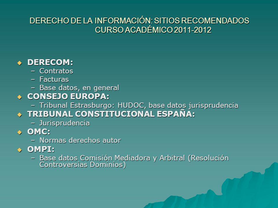 DERECHO DE LA INFORMACIÓN: SITIOS RECOMENDADOS CURSO ACADÉMICO 2011-2012 DERECOM: DERECOM: –Contratos –Facturas –Base datos, en general CONSEJO EUROPA: CONSEJO EUROPA: –Tribunal Estrasburgo: HUDOC, base datos jurisprudencia TRIBUNAL CONSTITUCIONAL ESPAÑA: TRIBUNAL CONSTITUCIONAL ESPAÑA: –Jurisprudencia OMC: OMC: –Normas derechos autor OMPI: OMPI: –Base datos Comisión Mediadora y Arbitral (Resolución Controversias Dominios)