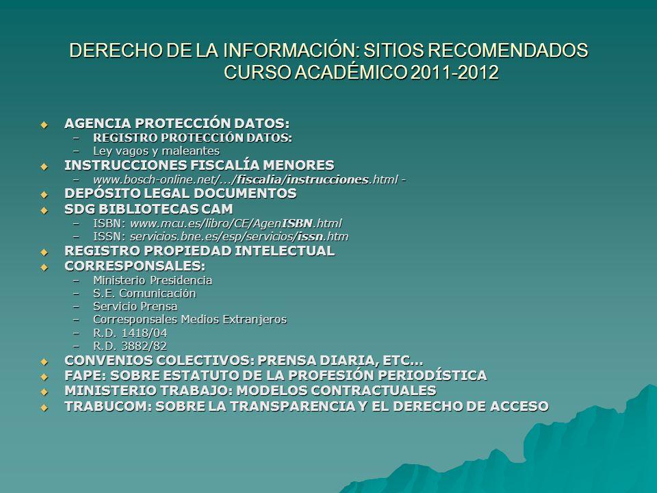 DERECHO DE LA INFORMACIÓN: SITIOS RECOMENDADOS CURSO ACADÉMICO 2011-2012 AGENCIA PROTECCIÓN DATOS: AGENCIA PROTECCIÓN DATOS: –REGISTRO PROTECCIÓN DATOS: –Ley vagos y maleantes INSTRUCCIONES FISCALÍA MENORES INSTRUCCIONES FISCALÍA MENORES –www.bosch-online.net/.../fiscalia/instrucciones.html - DEPÓSITO LEGAL DOCUMENTOS DEPÓSITO LEGAL DOCUMENTOS SDG BIBLIOTECAS CAM SDG BIBLIOTECAS CAM –ISBN: www.mcu.es/libro/CE/AgenISBN.html –ISSN: servicios.bne.es/esp/servicios/issn.htm REGISTRO PROPIEDAD INTELECTUAL REGISTRO PROPIEDAD INTELECTUAL CORRESPONSALES: CORRESPONSALES: –Ministerio Presidencia –S.E.