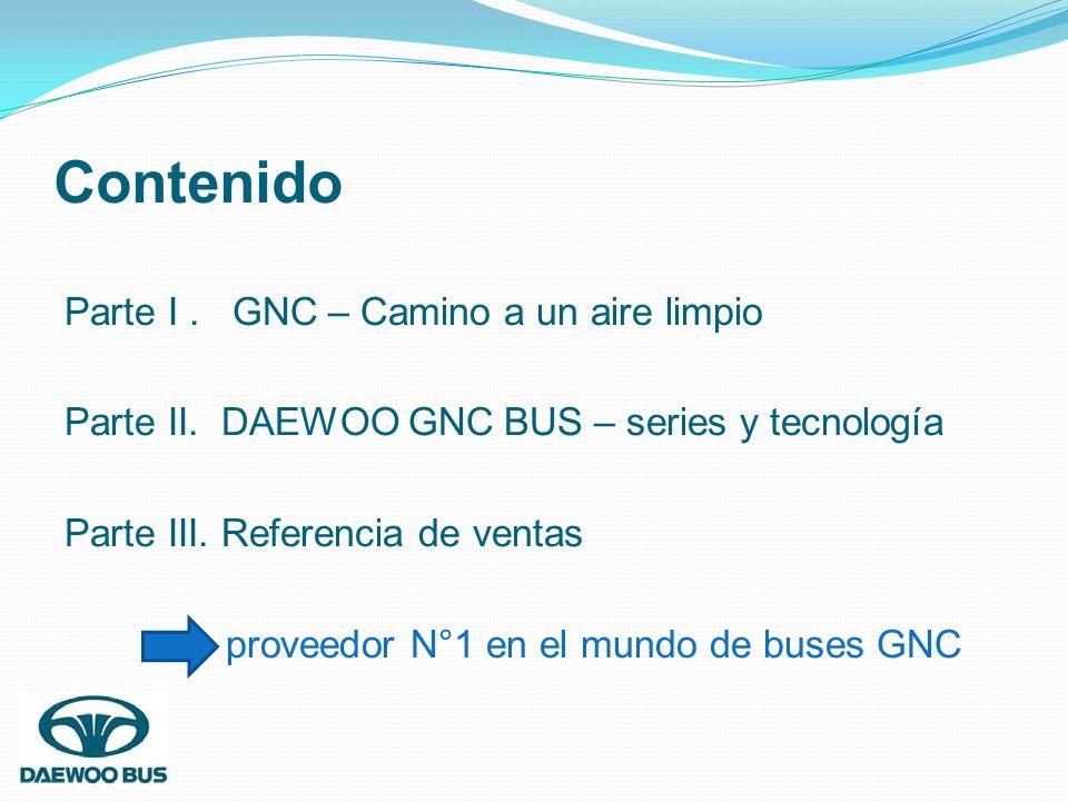Contenido Parte I. GNC – Camino a un aire limpio Parte II. DAEWOO GNC BUS – series y tecnología Parte III. Referencia de ventas proveedor N°1 en el mu