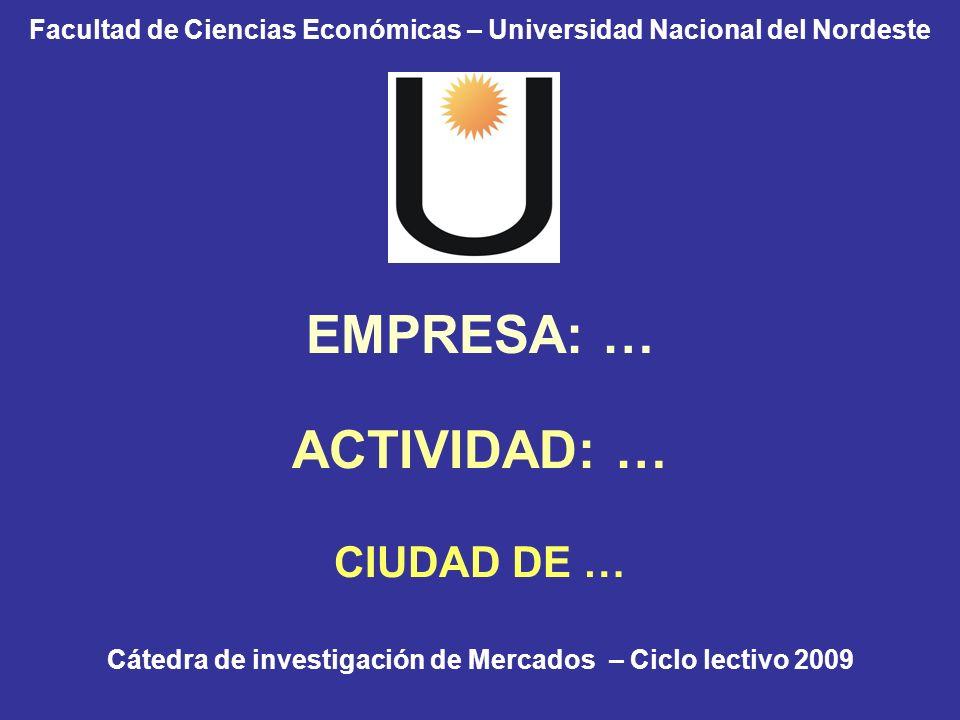 Facultad de Ciencias Económicas – Universidad Nacional del Nordeste EMPRESA: … ACTIVIDAD: … CIUDAD DE … Cátedra de investigación de Mercados – Ciclo l