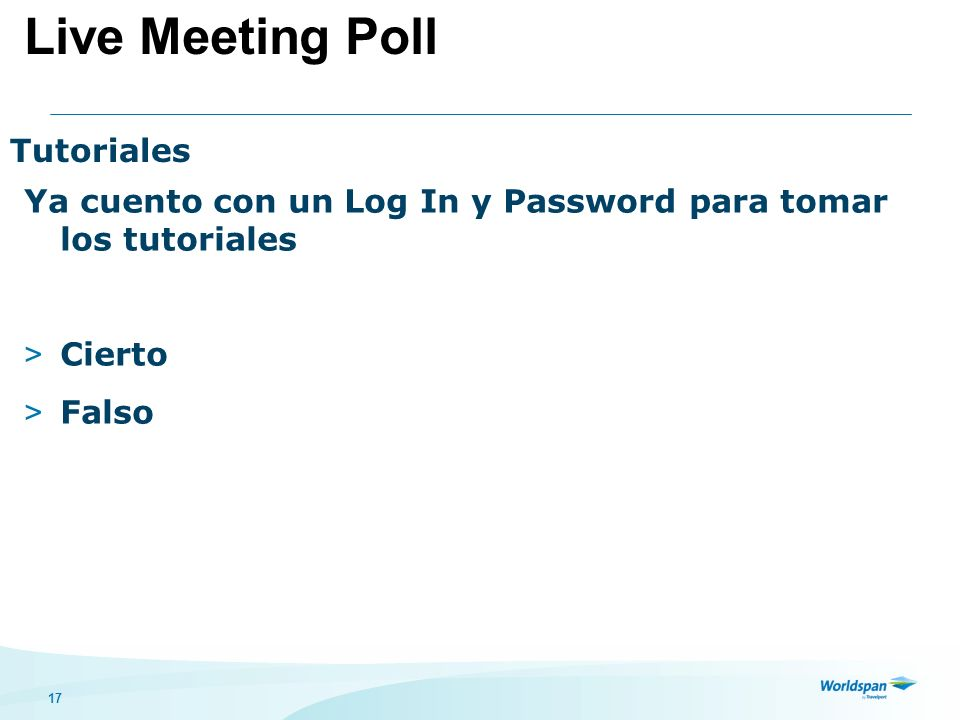 17 Tutoriales Ya cuento con un Log In y Password para tomar los tutoriales > Cierto > Falso Live Meeting Poll