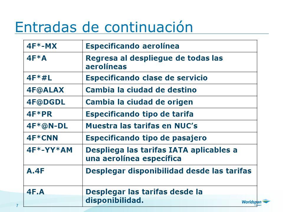 7 4F*-MXEspecificando aerolínea 4F*ARegresa al despliegue de todas las aerolíneas 4F*#LEspecificando clase de servicio 4F@ALAXCambia la ciudad de destino 4F@DGDLCambia la ciudad de origen 4F*PREspecificando tipo de tarifa 4F*@N-DLMuestra las tarifas en NUCs 4F*CNNEspecificando tipo de pasajero 4F*-YY*AMDespliega las tarifas IATA aplicables a una aerolínea específica A.4FDesplegar disponibilidad desde las tarifas 4F.ADesplegar las tarifas desde la disponibilidad.