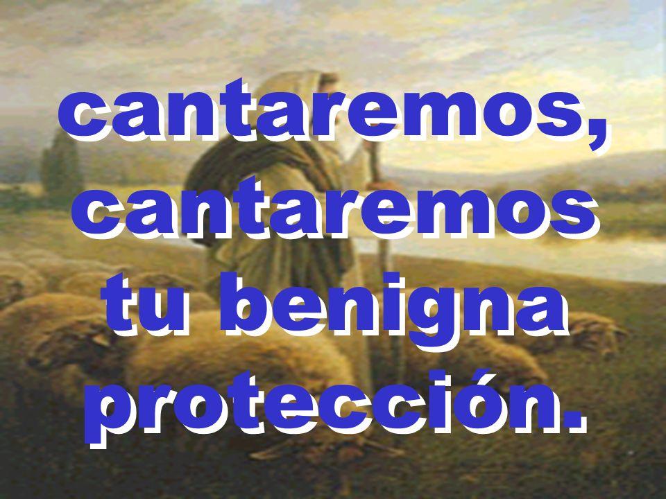 cantaremos, cantaremos tu benigna protección. cantaremos, cantaremos tu benigna protección.