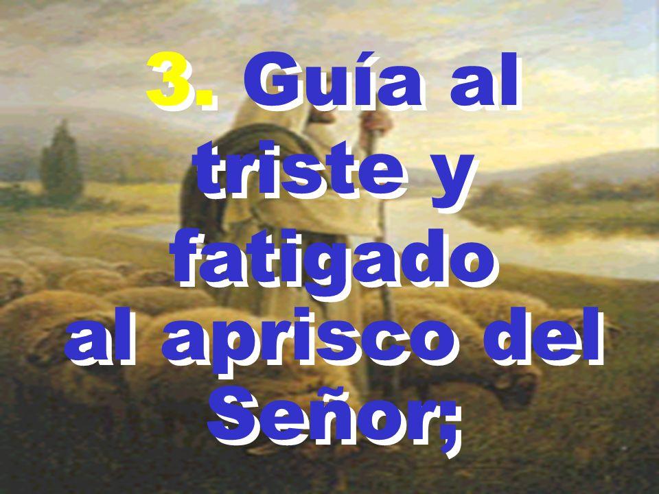 3.Guía al triste y fatigado al aprisco del Señor; 3.