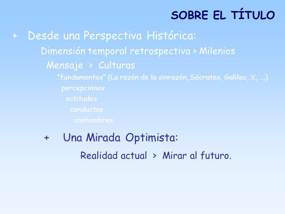 SOBRE EL TÍTULO + Desde una Perspectiva Histórica: Dimensión temporal retrospectiva > Milenios Mensaje > Culturas fundamentos (La razón de la sinrazón