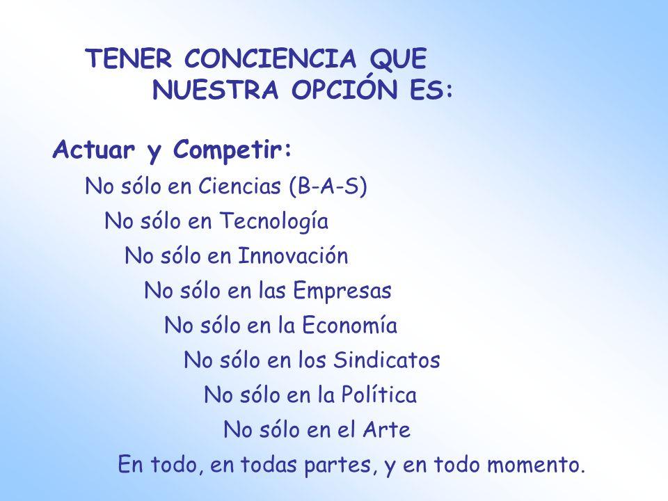 TENER CONCIENCIA QUE NUESTRA OPCIÓN ES: Actuar y Competir: No sólo en Ciencias (B-A-S) No sólo en Tecnología No sólo en Innovación No sólo en las Empr