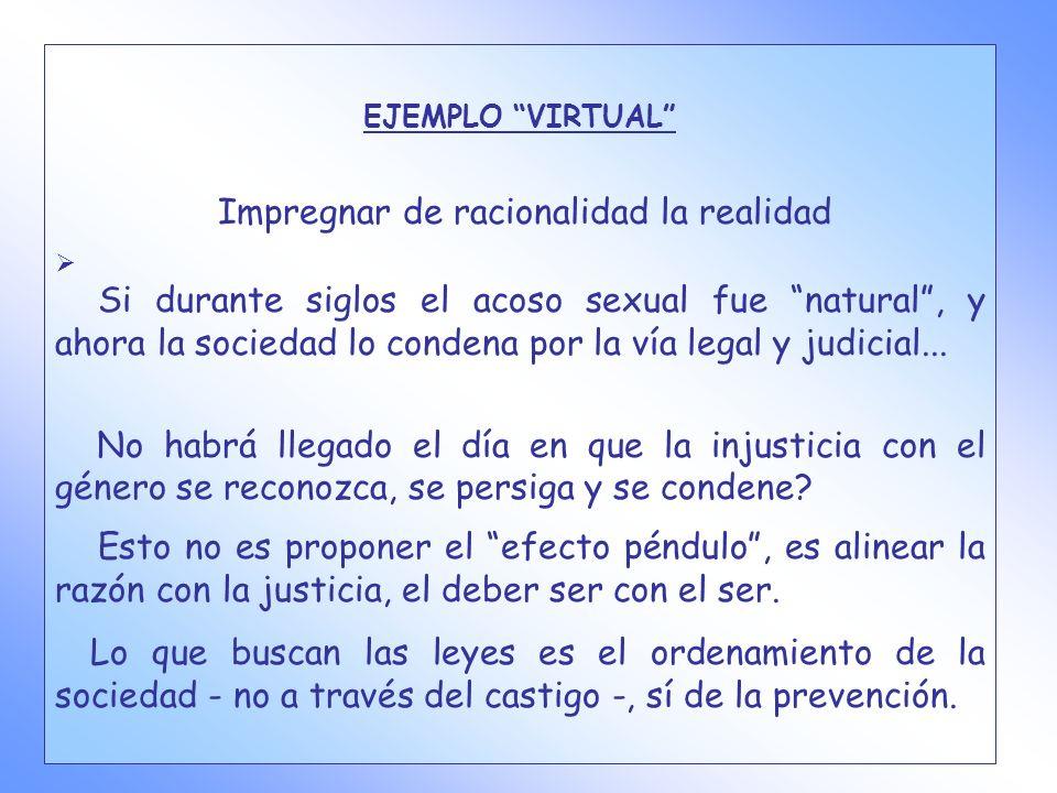 EJEMPLO VIRTUAL Impregnar de racionalidad la realidad Si durante siglos el acoso sexual fue natural, y ahora la sociedad lo condena por la vía legal y