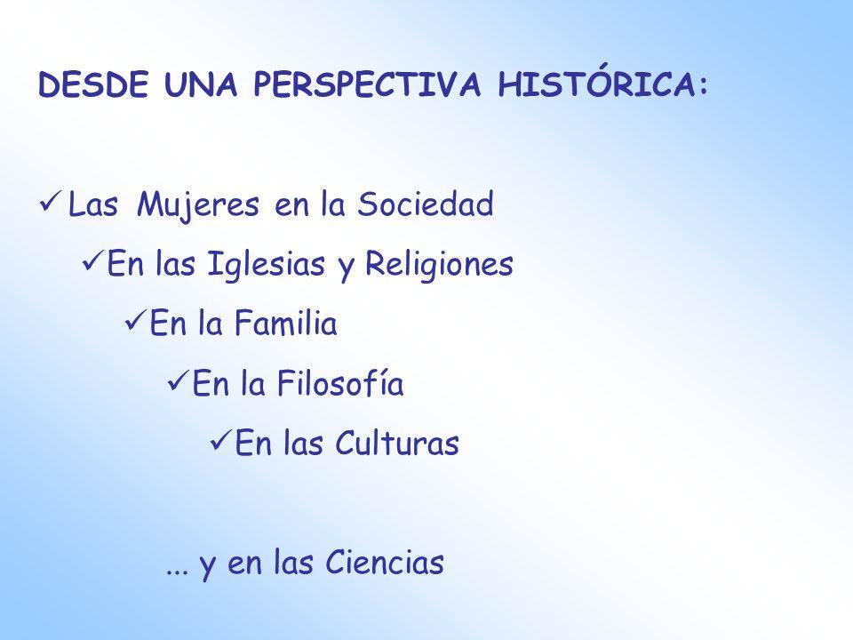 DESDE UNA PERSPECTIVA HISTÓRICA: Las Mujeres en la Sociedad En las Iglesias y Religiones En la Familia En la Filosofía En las Culturas... y en las Cie