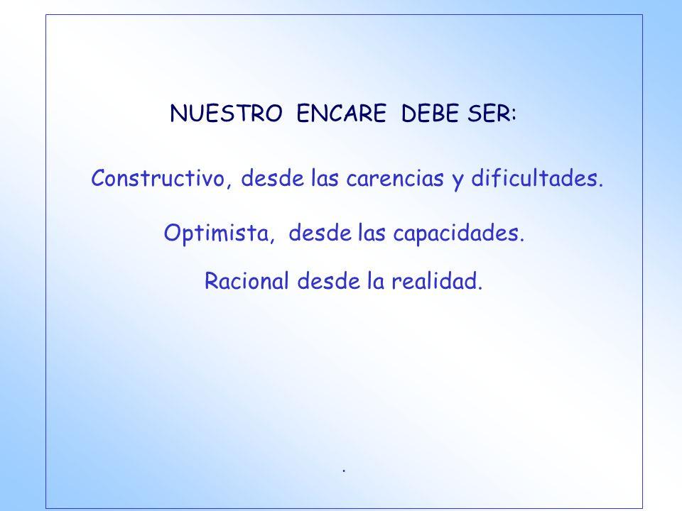 NUESTRO ENCARE DEBE SER: Constructivo, desde las carencias y dificultades. Optimista, desde las capacidades. Racional desde la realidad..