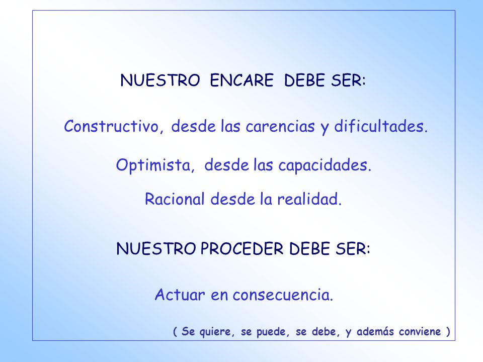 NUESTRO ENCARE DEBE SER: Constructivo, desde las carencias y dificultades. Optimista, desde las capacidades. Racional desde la realidad. NUESTRO PROCE