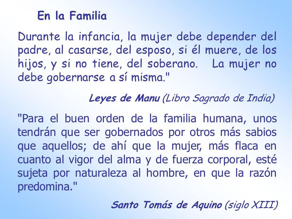 En la Familia Durante la infancia, la mujer debe depender del padre, al casarse, del esposo, si él muere, de los hijos, y si no tiene, del soberano. L