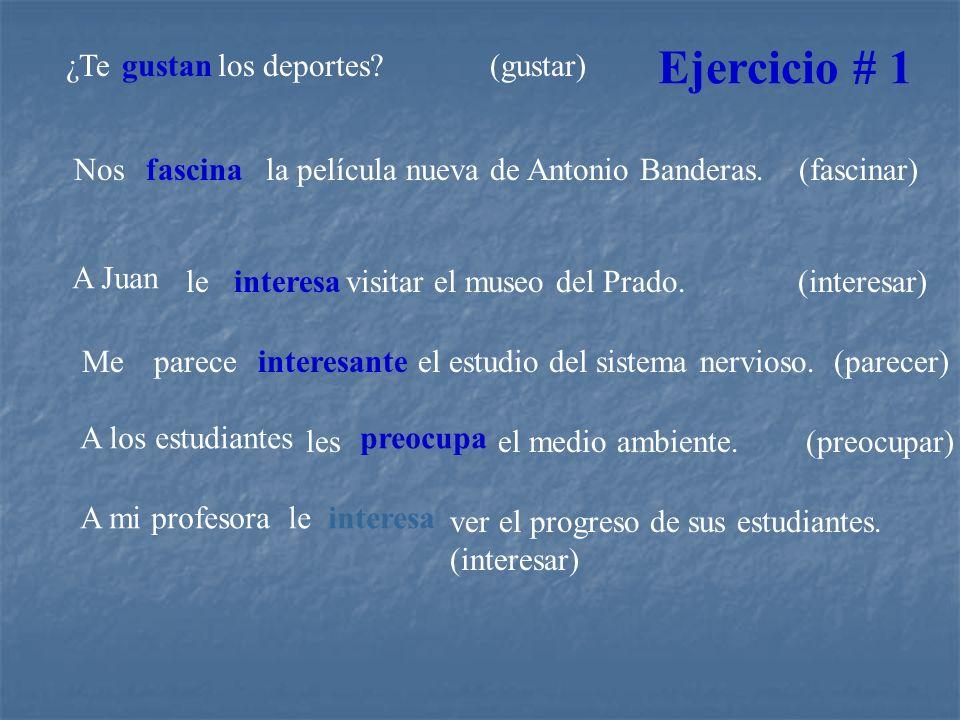¿Tegustanlos deportes? (gustar) Nosfascinala película nueva de Antonio Banderas. (fascinar) A Juan leinteresa visitar el museo del Prado. (interesar)