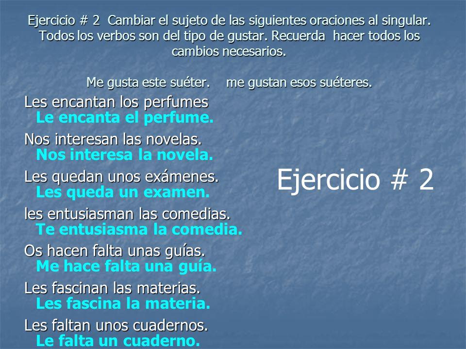 Ejercicio # 2 Cambiar el sujeto de las siguientes oraciones al singular. Todos los verbos son del tipo de gustar. Recuerda hacer todos los cambios nec