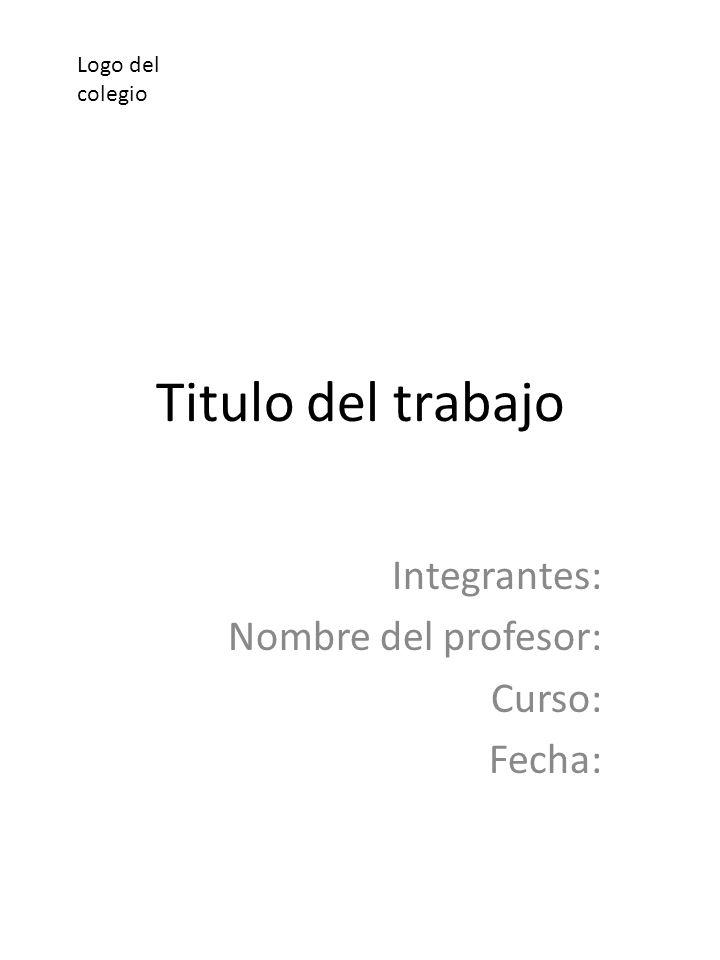 Titulo del trabajo Integrantes: Nombre del profesor: Curso: Fecha: Logo del colegio