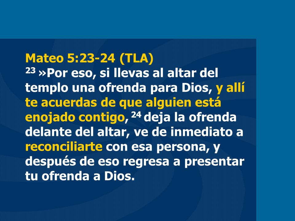 Mateo 5:23-24 (TLA) 23 »Por eso, si llevas al altar del templo una ofrenda para Dios, y allí te acuerdas de que alguien está enojado contigo, 24 deja
