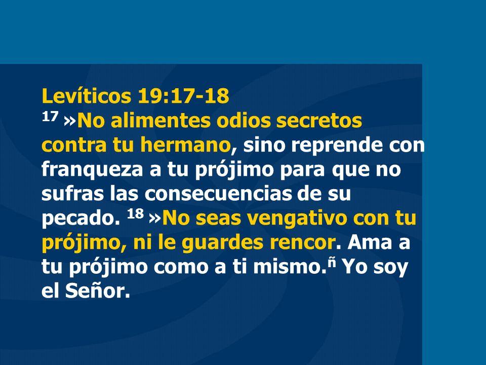 Levíticos 19:17-18 17 »No alimentes odios secretos contra tu hermano, sino reprende con franqueza a tu prójimo para que no sufras las consecuencias de su pecado.