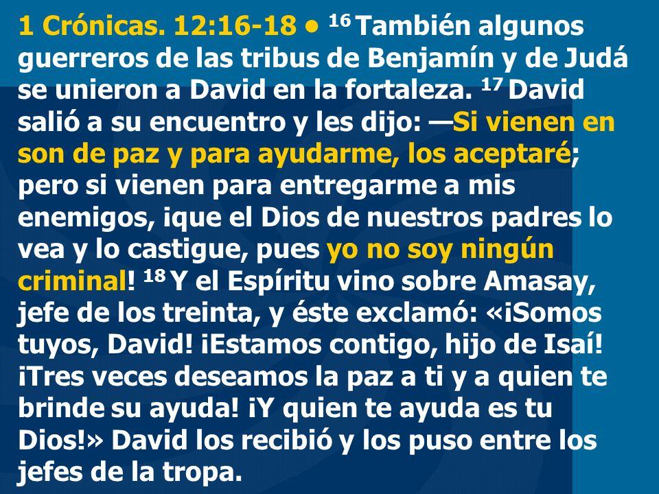 1 Crónicas. 12:16-18 16 También algunos guerreros de las tribus de Benjamín y de Judá se unieron a David en la fortaleza. 17 David salió a su encuentr