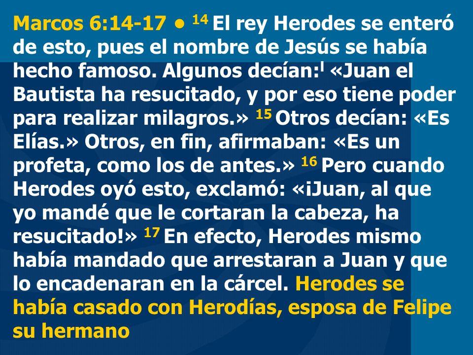 Marcos 6:14-17 14 El rey Herodes se enteró de esto, pues el nombre de Jesús se había hecho famoso. Algunos decían: l «Juan el Bautista ha resucitado,