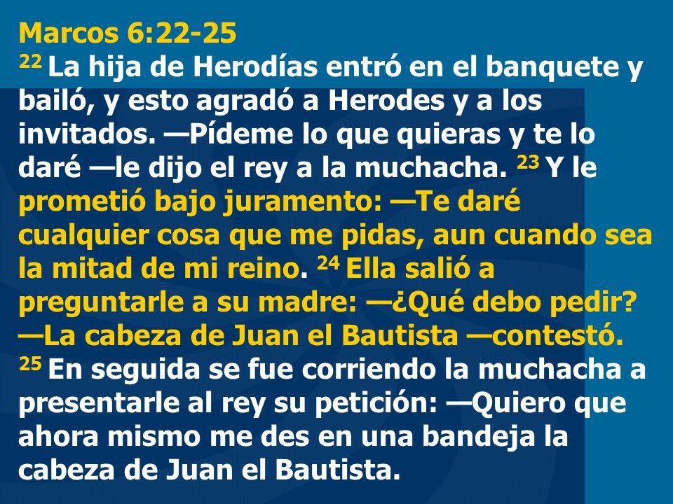 Marcos 6:22-25 22 La hija de Herodías entró en el banquete y bailó, y esto agradó a Herodes y a los invitados. Pídeme lo que quieras y te lo daré le d