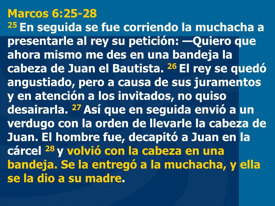 Marcos 6:25-28 25 En seguida se fue corriendo la muchacha a presentarle al rey su petición: Quiero que ahora mismo me des en una bandeja la cabeza de Juan el Bautista.