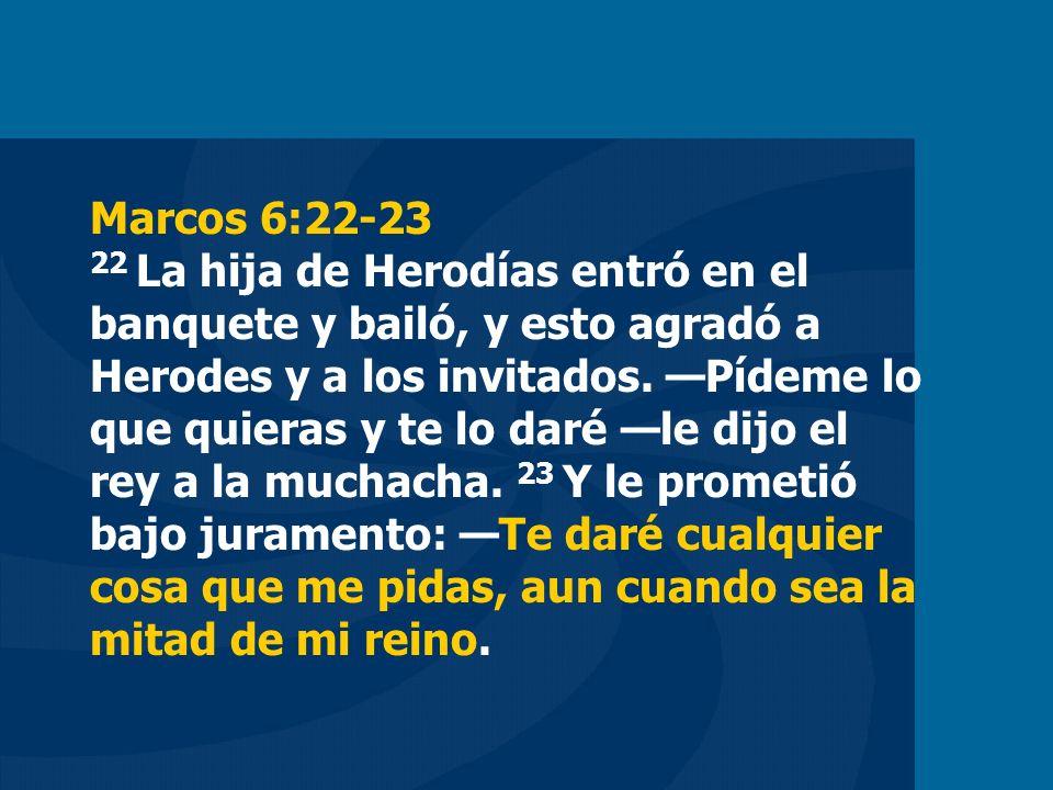 Marcos 6:22-23 22 La hija de Herodías entró en el banquete y bailó, y esto agradó a Herodes y a los invitados. Pídeme lo que quieras y te lo daré le d