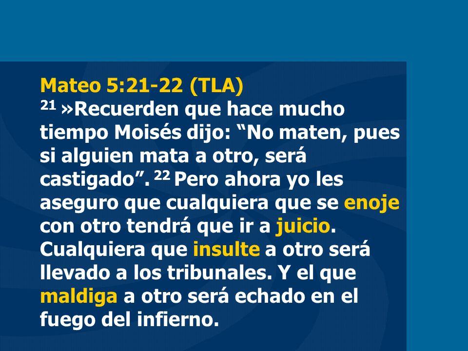Mateo 5:21-22 (TLA) 21 »Recuerden que hace mucho tiempo Moisés dijo: No maten, pues si alguien mata a otro, será castigado.