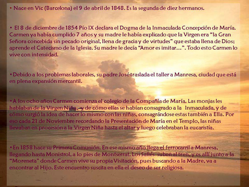 Nace en Vic (Barcelona) el 9 de abril de 1848. Es la segunda de diez hermanos. El 8 de diciembre de 1854 Pío IX declara el Dogma de la Inmaculada Conc
