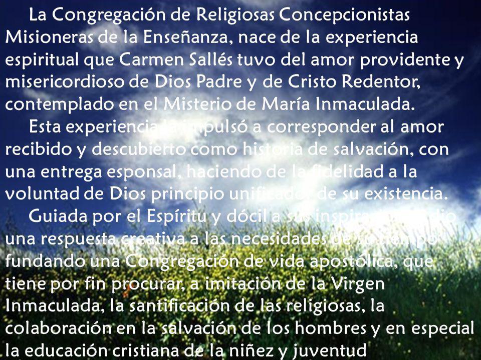 La Congregación de Religiosas Concepcionistas Misioneras de la Enseñanza, nace de la experiencia espiritual que Carmen Sallés tuvo del amor providente y misericordioso de Dios Padre y de Cristo Redentor, contemplado en el Misterio de María Inmaculada.