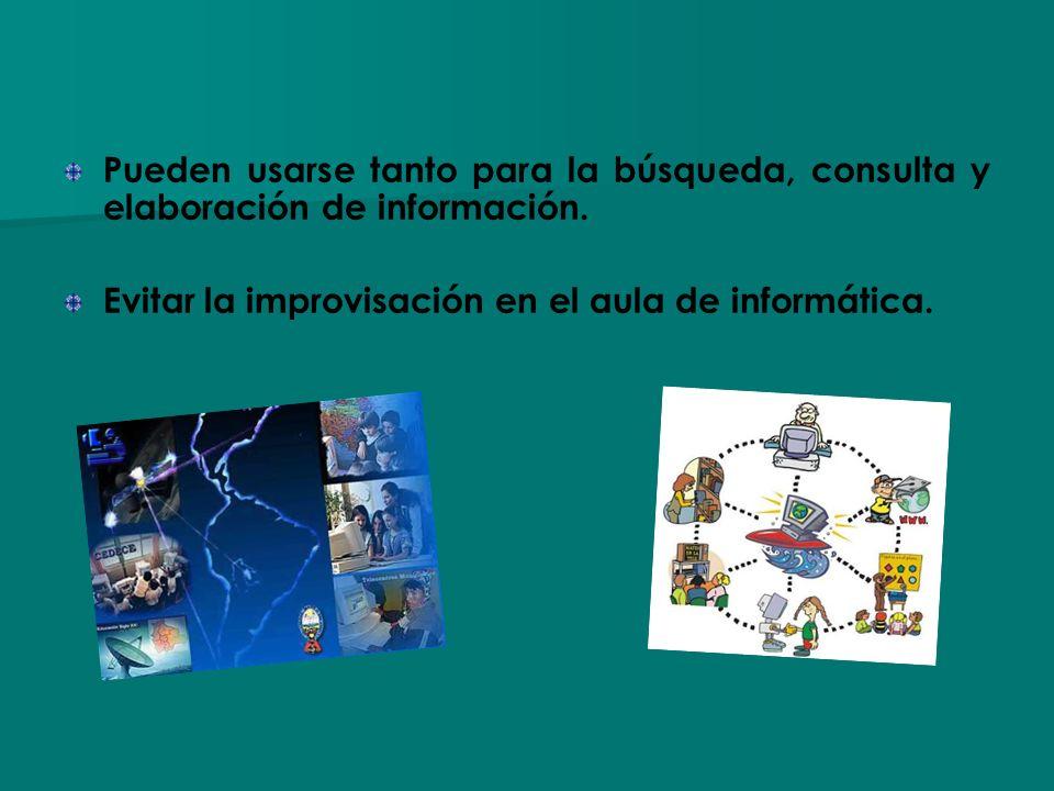 Pueden usarse tanto para la búsqueda, consulta y elaboración de información. Evitar la improvisación en el aula de informática.