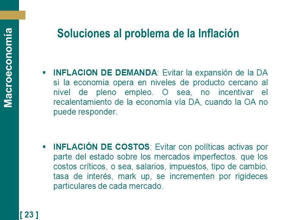 [ 23 ] Macroeconomía Soluciones al problema de la Inflación INFLACION DE DEMANDA: Evitar la expansión de la DA si la economia opera en niveles de prod
