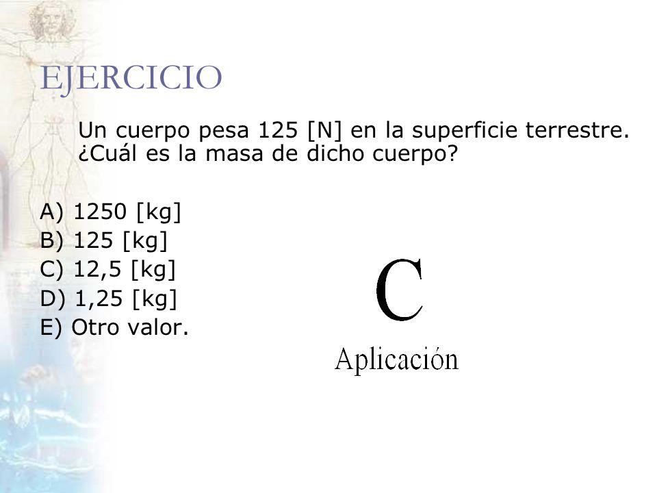 EJERCICIO Un cuerpo pesa 125 [N] en la superficie terrestre. ¿Cuál es la masa de dicho cuerpo? A) 1250 [kg] B) 125 [kg] C) 12,5 [kg] D) 1,25 [kg] E) O