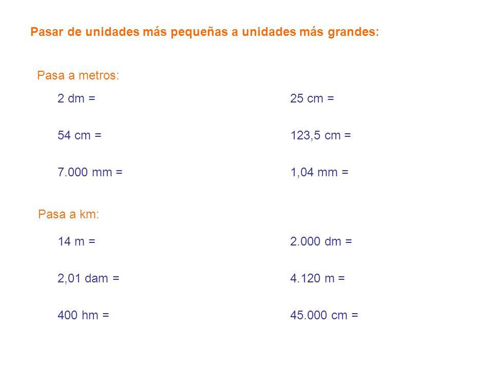 14 m = 2,01 dam = 400 hm = 2.000 dm = 4.120 m = 45.000 cm = Pasar de unidades más pequeñas a unidades más grandes: 2 dm = 54 cm = 7.000 mm = 25 cm = 1