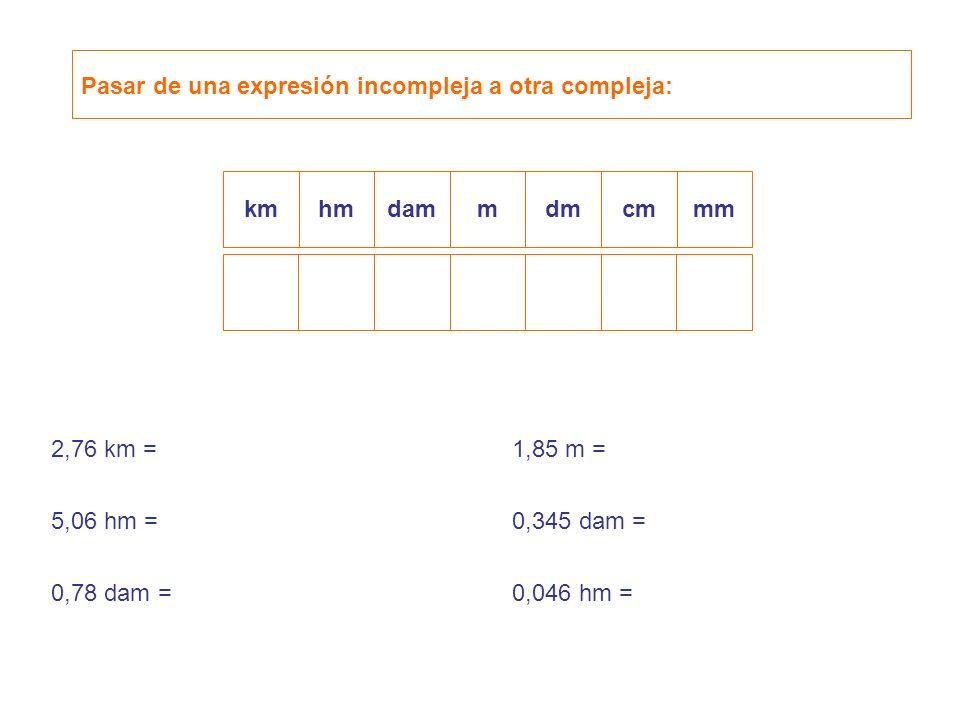 Pasar de una expresión incompleja a otra compleja: kmhmdamdmcmmmm 2,76 km = 5,06 hm = 0,78 dam = 1,85 m = 0,345 dam = 0,046 hm =