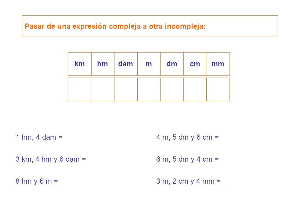 Pasar de una expresión compleja a otra incompleja: kmhmdamdmcmmmm 1 hm, 4 dam = 3 km, 4 hm y 6 dam = 8 hm y 6 m = 4 m, 5 dm y 6 cm = 6 m, 5 dm y 4 cm