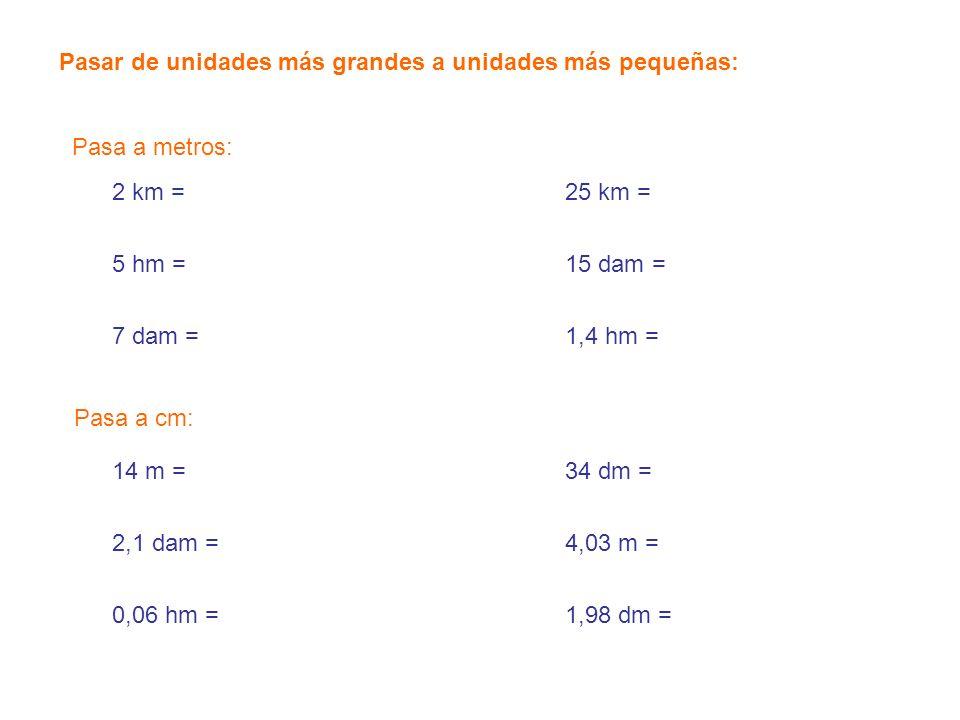 14 m = 2,01 dam = 400 hm = 2.000 dm = 4.120 m = 45.000 cm = Pasar de unidades más pequeñas a unidades más grandes: 2 dm = 54 cm = 7.000 mm = 25 cm = 123,5 cm = 1,04 mm = Pasa a metros: Pasa a km: