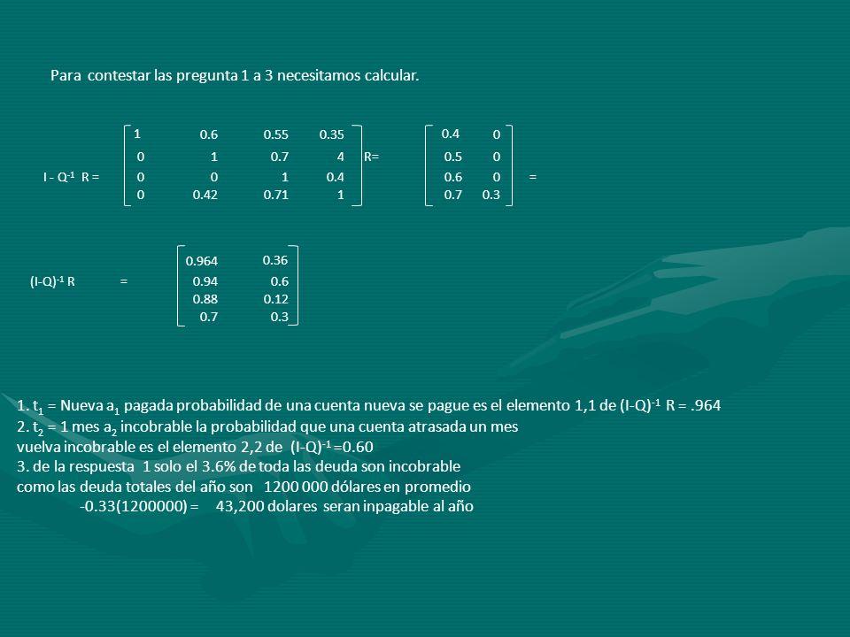 Para contestar las pregunta 1 a 3 necesitamos calcular. 1 0.60.550.35 0.4 0 010.74R=0.50 I - Q -1 R =0010.40.60 = 00.420.7110.70.3 0.964 0.36 (I-Q) -1
